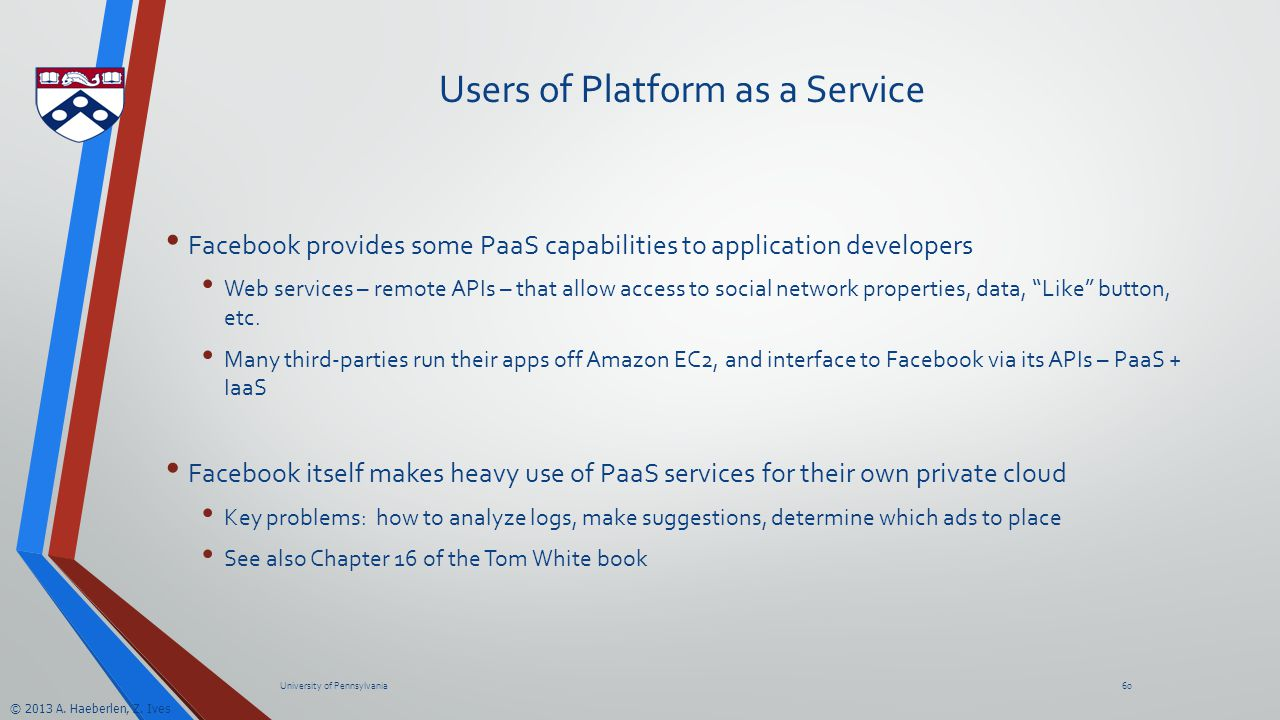 © 2013 A. Haeberlen, Z. Ives Users of Platform as a Service Facebook provides some PaaS capabilities to application developers Web services – remote A