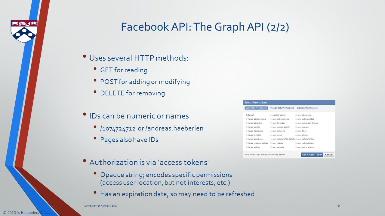 © 2013 A. Haeberlen, Z. Ives Facebook API: The Graph API (2/2) Uses several HTTP methods: GET for reading POST for adding or modifying DELETE for remo
