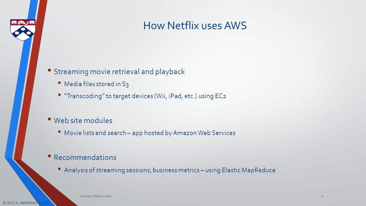 "© 2013 A. Haeberlen, Z. Ives How Netflix uses AWS Streaming movie retrieval and playback Media files stored in S3 ""Transcoding"" to target devices (Wii"