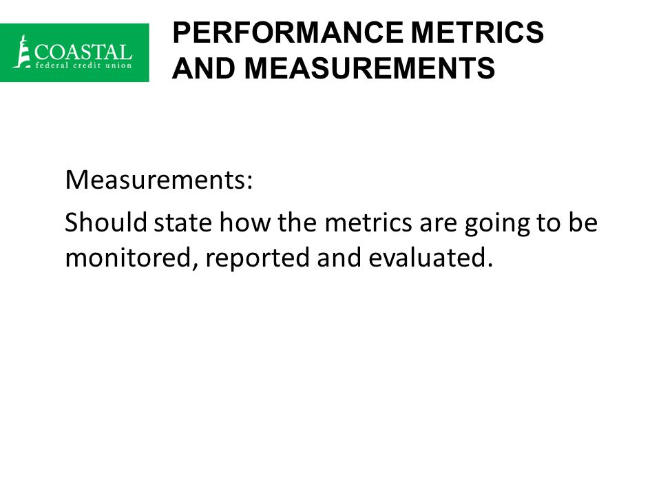 PERFORMANCE METRICS AND MEASUREMENTS Measurements: Should state how the metrics are going to be monitored, reported and evaluated.