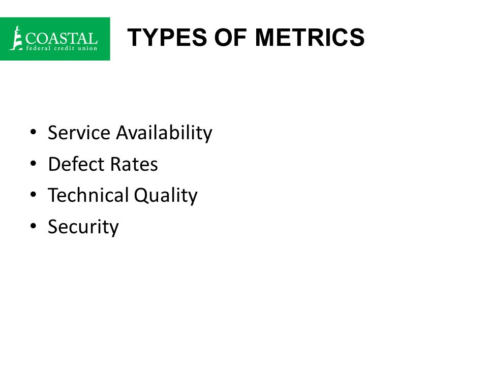 TYPES OF METRICS Service Availability Defect Rates Technical Quality Security