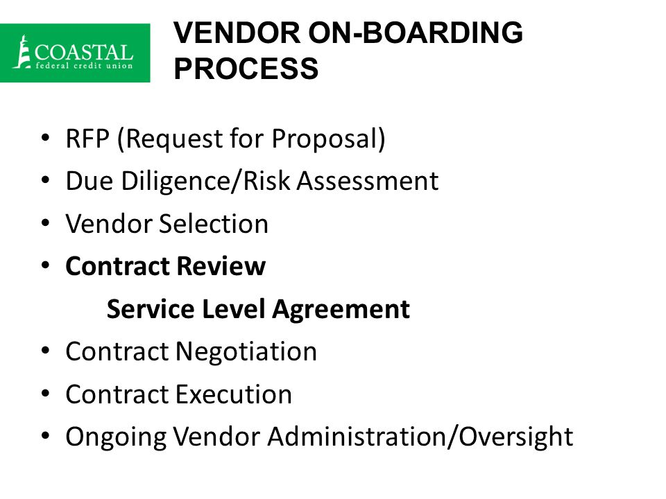 VENDOR ON-BOARDING PROCESS RFP (Request for Proposal) Due Diligence/Risk Assessment Vendor Selection Contract Review Service Level Agreement Contract Negotiation Contract Execution Ongoing Vendor Administration/Oversight
