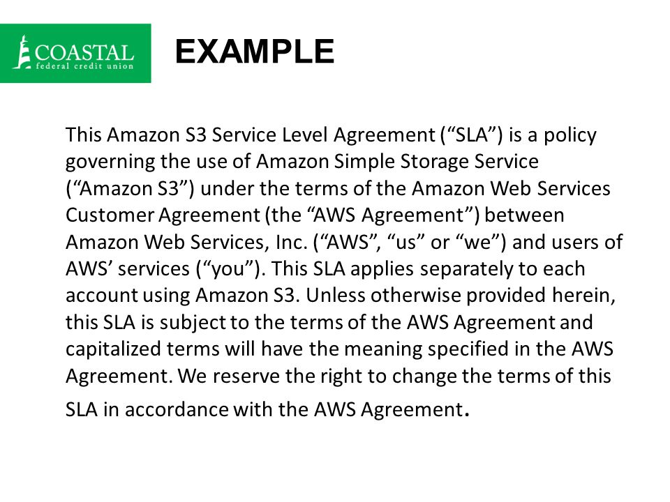 EXAMPLE This Amazon S3 Service Level Agreement ( SLA ) is a policy governing the use of Amazon Simple Storage Service ( Amazon S3 ) under the terms of the Amazon Web Services Customer Agreement (the AWS Agreement ) between Amazon Web Services, Inc.