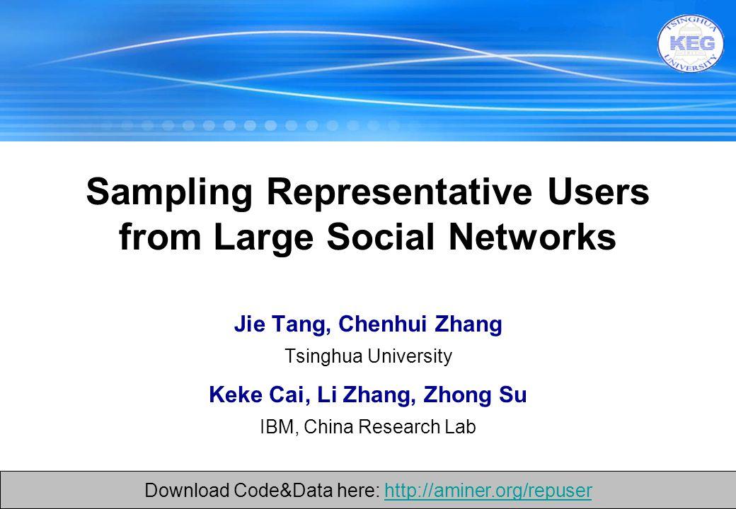 1 Jie Tang, Chenhui Zhang Tsinghua University Keke Cai, Li Zhang, Zhong Su IBM, China Research Lab Sampling Representative Users from Large Social Networks Download Code&Data here: http://aminer.org/repuserhttp://aminer.org/repuser Download Code&Data here: http://aminer.org/repuserhttp://aminer.org/repuser