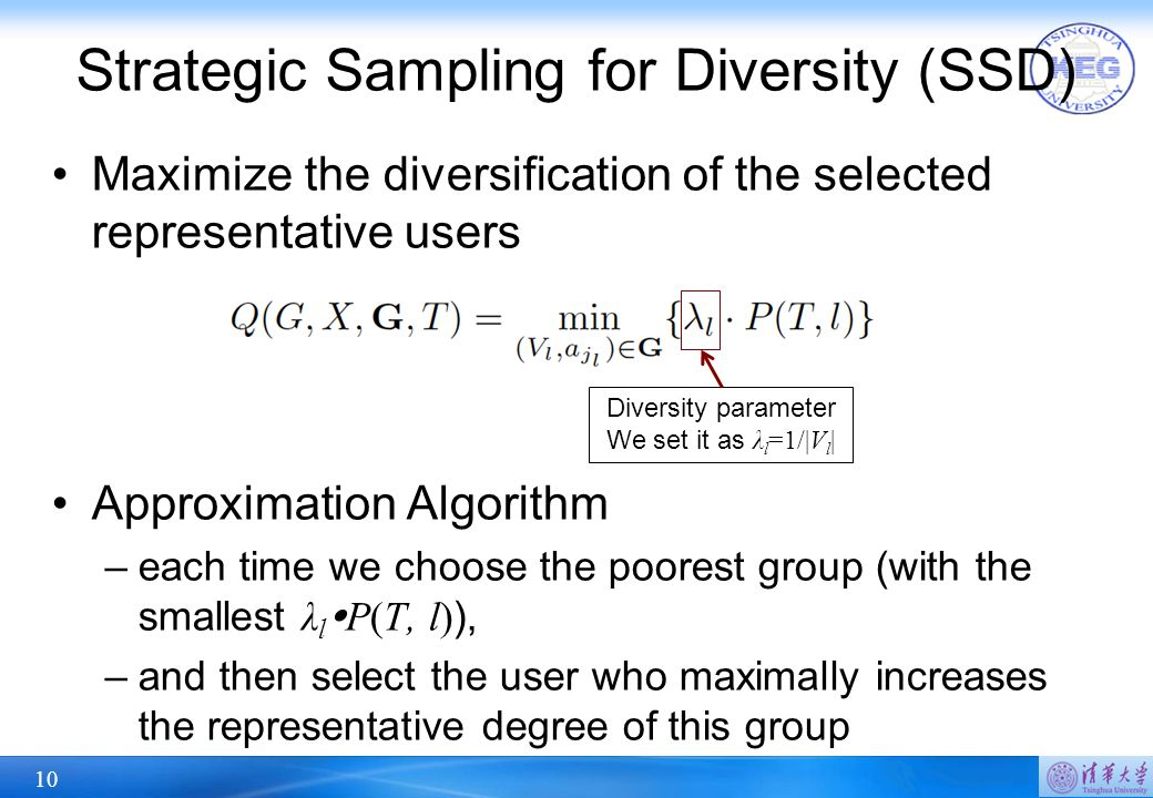 10 Strategic Sampling for Diversity (SSD) Maximize the diversification of the selected representative users Approximation Algorithm –each time we choose the poorest group (with the smallest λ l  P(T, l) ), –and then select the user who maximally increases the representative degree of this group Diversity parameter We set it as λ l =1/|V l |