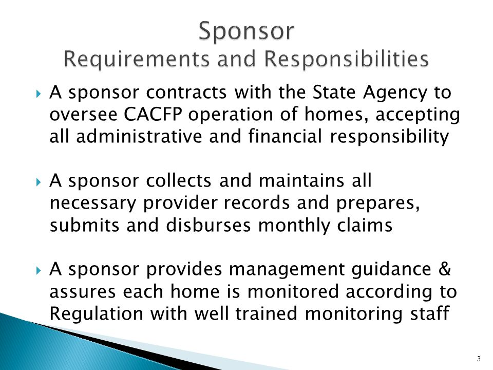  A sponsor contracts with the State Agency to oversee CACFP operation of homes, accepting all administrative and financial responsibility  A sponsor collects and maintains all necessary provider records and prepares, submits and disburses monthly claims  A sponsor provides management guidance & assures each home is monitored according to Regulation with well trained monitoring staff 3