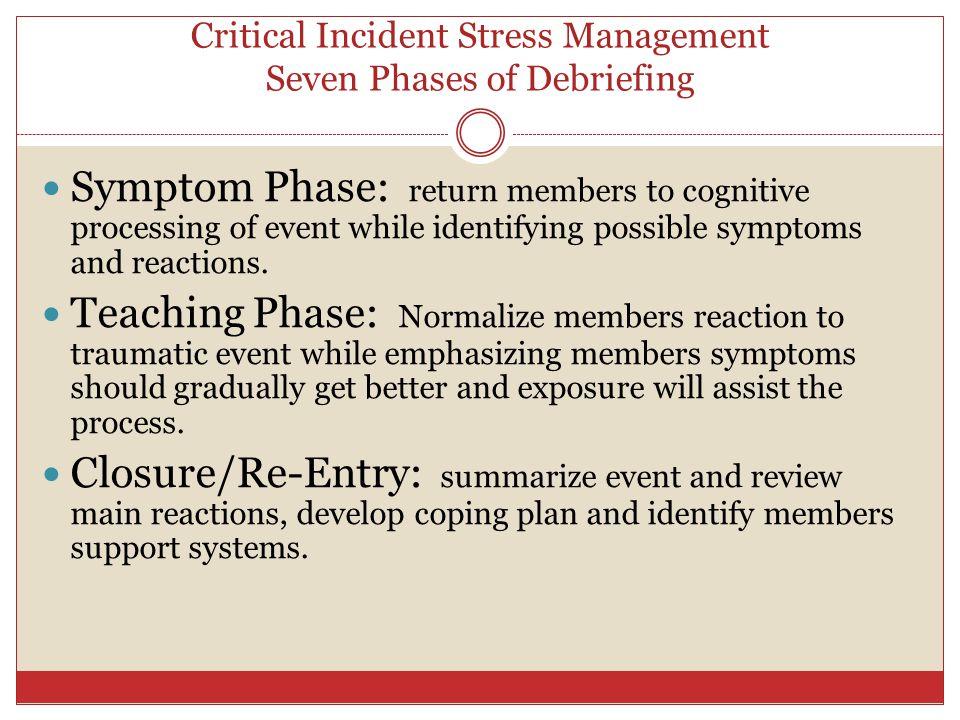 Critical Incident Stress Management Seven Phases of Debriefing (Mitchell model) Post Crisis 1- 10 days; 3-4 wks for mass disasters Introduction: development of group format, exploring the limits of confidentiality, and expected outcomes.