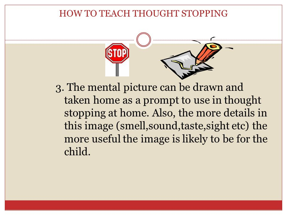 HOW TO TEACH THOUGHT STOPPING 1.Talk to children about telling their mind to stop (say go away or snap out of it or stop ) 2.