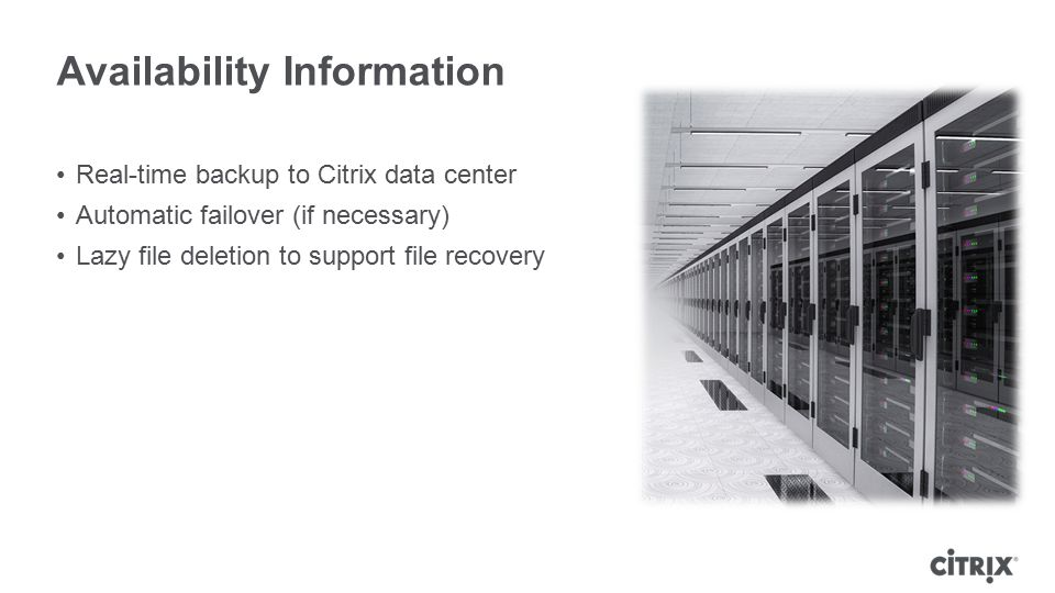 Availability Information Real-time backup to Citrix data center Automatic failover (if necessary) Lazy file deletion to support file recovery