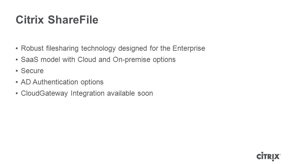 Citrix ShareFile Robust filesharing technology designed for the Enterprise SaaS model with Cloud and On-premise options Secure AD Authentication optio