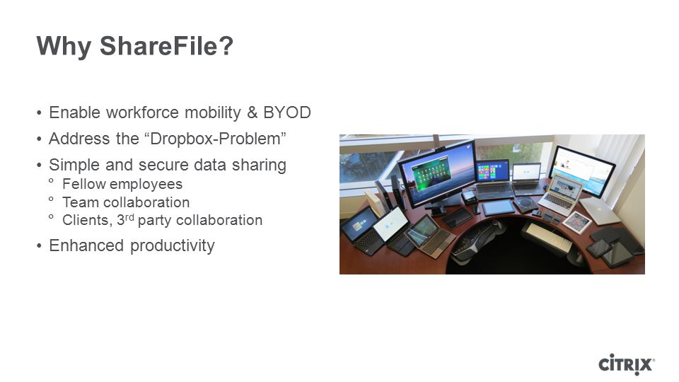 "Why ShareFile? Enable workforce mobility & BYOD Address the ""Dropbox-Problem"" Simple and secure data sharing  Fellow employees  Team collaboration "