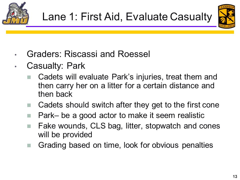 13 Lane 1: First Aid, Evaluate Casualty Graders: Riscassi and Roessel Casualty: Park Cadets will evaluate Park's injuries, treat them and then carry her on a litter for a certain distance and then back Cadets should switch after they get to the first cone Park– be a good actor to make it seem realistic Fake wounds, CLS bag, litter, stopwatch and cones will be provided Grading based on time, look for obvious penalties