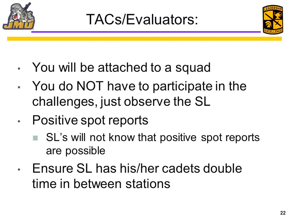 22 TACs/Evaluators: You will be attached to a squad You do NOT have to participate in the challenges, just observe the SL Positive spot reports SL's will not know that positive spot reports are possible Ensure SL has his/her cadets double time in between stations