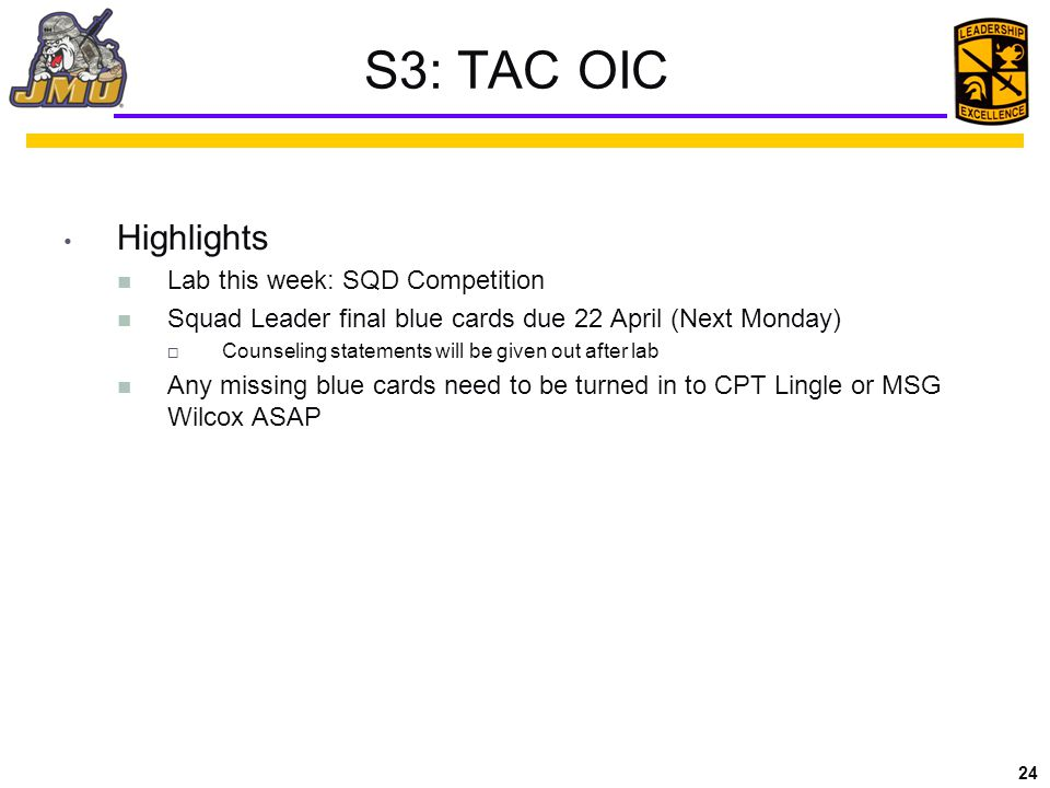 24 S3: TAC OIC Highlights Lab this week: SQD Competition Squad Leader final blue cards due 22 April (Next Monday)  Counseling statements will be given out after lab Any missing blue cards need to be turned in to CPT Lingle or MSG Wilcox ASAP