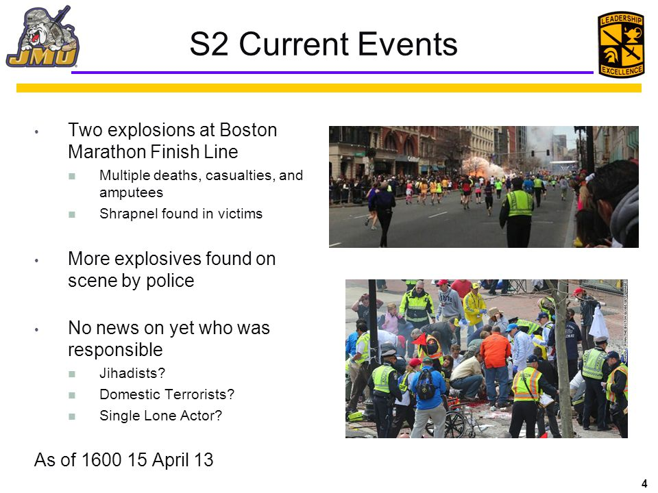 4 S2 Current Events Two explosions at Boston Marathon Finish Line Multiple deaths, casualties, and amputees Shrapnel found in victims More explosives found on scene by police No news on yet who was responsible Jihadists.