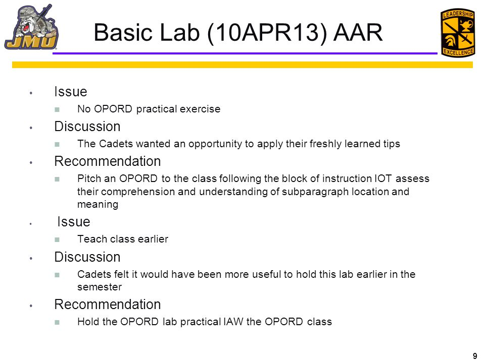9 Basic Lab (10APR13) AAR Issue No OPORD practical exercise Discussion The Cadets wanted an opportunity to apply their freshly learned tips Recommendation Pitch an OPORD to the class following the block of instruction IOT assess their comprehension and understanding of subparagraph location and meaning Issue Teach class earlier Discussion Cadets felt it would have been more useful to hold this lab earlier in the semester Recommendation Hold the OPORD lab practical IAW the OPORD class
