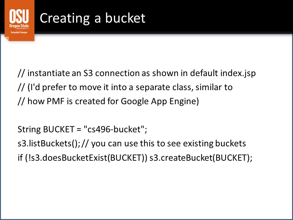 Creating a bucket // instantiate an S3 connection as shown in default index.jsp // (I d prefer to move it into a separate class, similar to // how PMF is created for Google App Engine) String BUCKET = cs496-bucket ; s3.listBuckets(); // you can use this to see existing buckets if (!s3.doesBucketExist(BUCKET)) s3.createBucket(BUCKET);