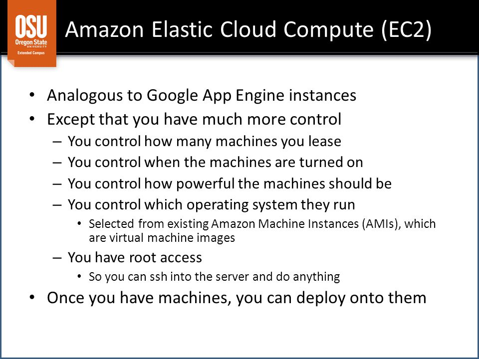 Amazon Elastic Cloud Compute (EC2) Analogous to Google App Engine instances Except that you have much more control – You control how many machines you lease – You control when the machines are turned on – You control how powerful the machines should be – You control which operating system they run Selected from existing Amazon Machine Instances (AMIs), which are virtual machine images – You have root access So you can ssh into the server and do anything Once you have machines, you can deploy onto them