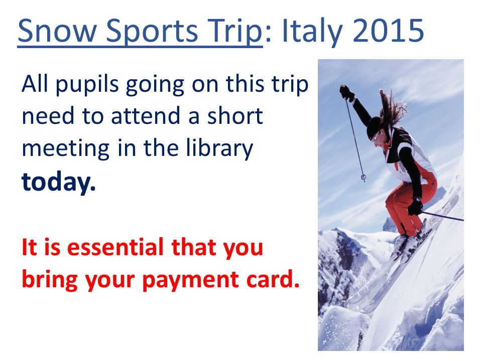 Snow Sports Trip: Italy 2015 All pupils going on this trip need to attend a short meeting in the library today.