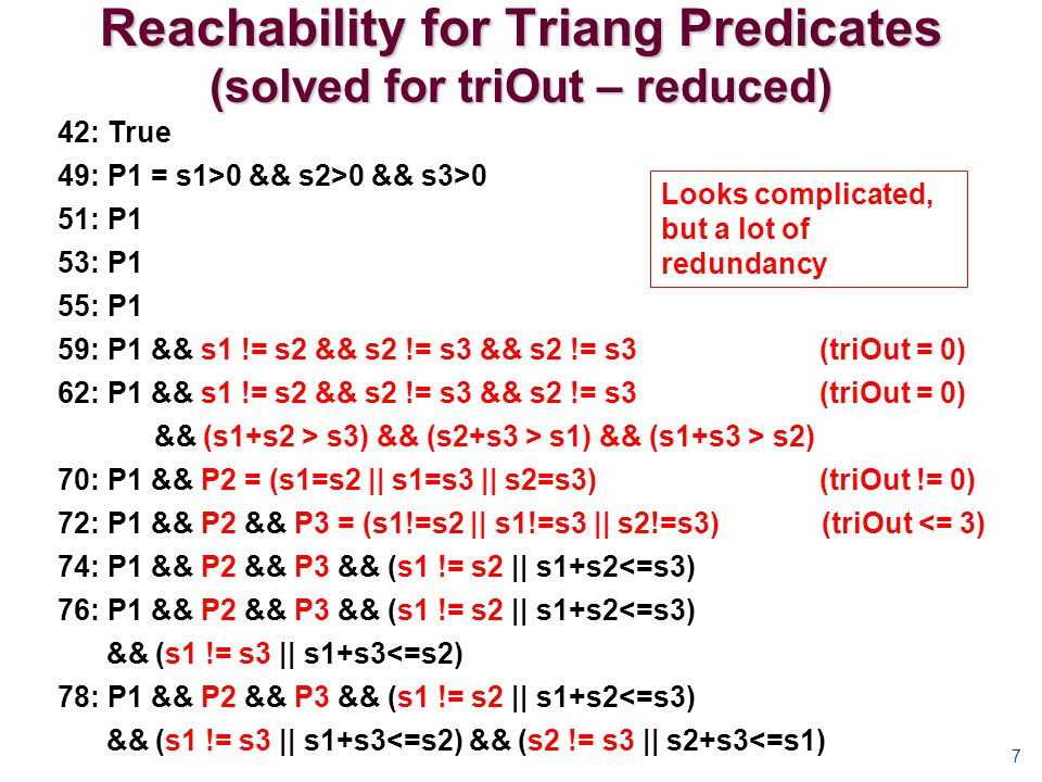 Reachability for Triang Predicates (solved for triOut – reduced) 7 42: True 49: P1 = s1>0 && s2>0 && s3>0 51: P1 53: P1 55: P1 59: P1 && s1 != s2 && s2 != s3 && s2 != s3 (triOut = 0) 62: P1 && s1 != s2 && s2 != s3 && s2 != s3 (triOut = 0) && (s1+s2 > s3) && (s2+s3 > s1) && (s1+s3 > s2) 70: P1 && P2 = (s1=s2 || s1=s3 || s2=s3) (triOut != 0) 72: P1 && P2 && P3 = (s1!=s2 || s1!=s3 || s2!=s3) (triOut <= 3) 74: P1 && P2 && P3 && (s1 != s2 || s1+s2<=s3) 76: P1 && P2 && P3 && (s1 != s2 || s1+s2<=s3) && (s1 != s3 || s1+s3<=s2) 78: P1 && P2 && P3 && (s1 != s2 || s1+s2<=s3) && (s1 != s3 || s1+s3<=s2) && (s2 != s3 || s2+s3<=s1) Looks complicated, but a lot of redundancy
