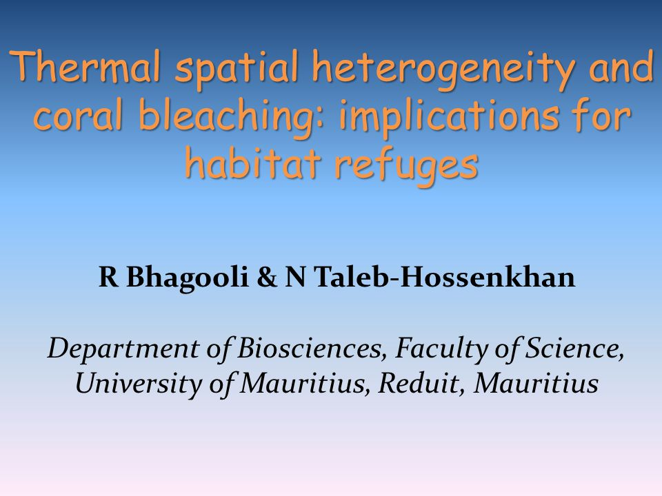 R Bhagooli & N Taleb-Hossenkhan Department of Biosciences, Faculty of Science, University of Mauritius, Reduit, Mauritius Thermal spatial heterogeneit