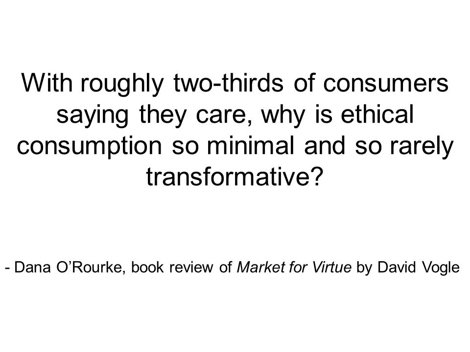 With roughly two-thirds of consumers saying they care, why is ethical consumption so minimal and so rarely transformative? - Dana O'Rourke, book revie