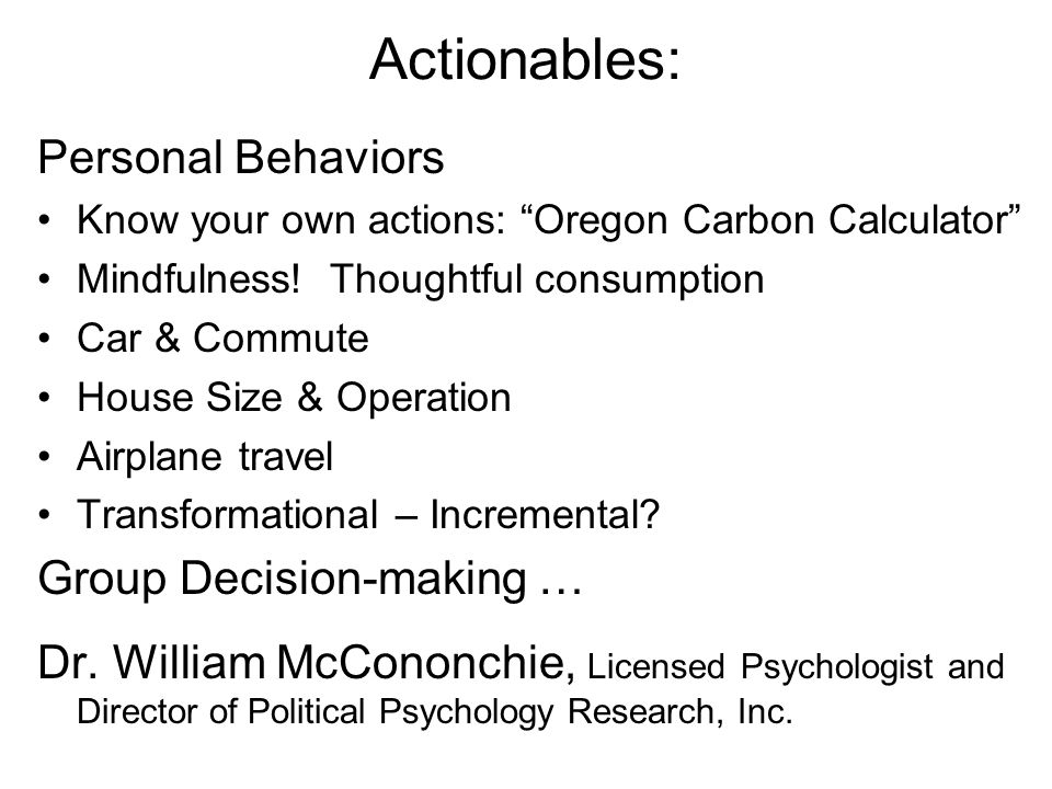 """Actionables: Personal Behaviors Know your own actions: """"Oregon Carbon Calculator"""" Mindfulness! Thoughtful consumption Car & Commute House Size & Opera"""