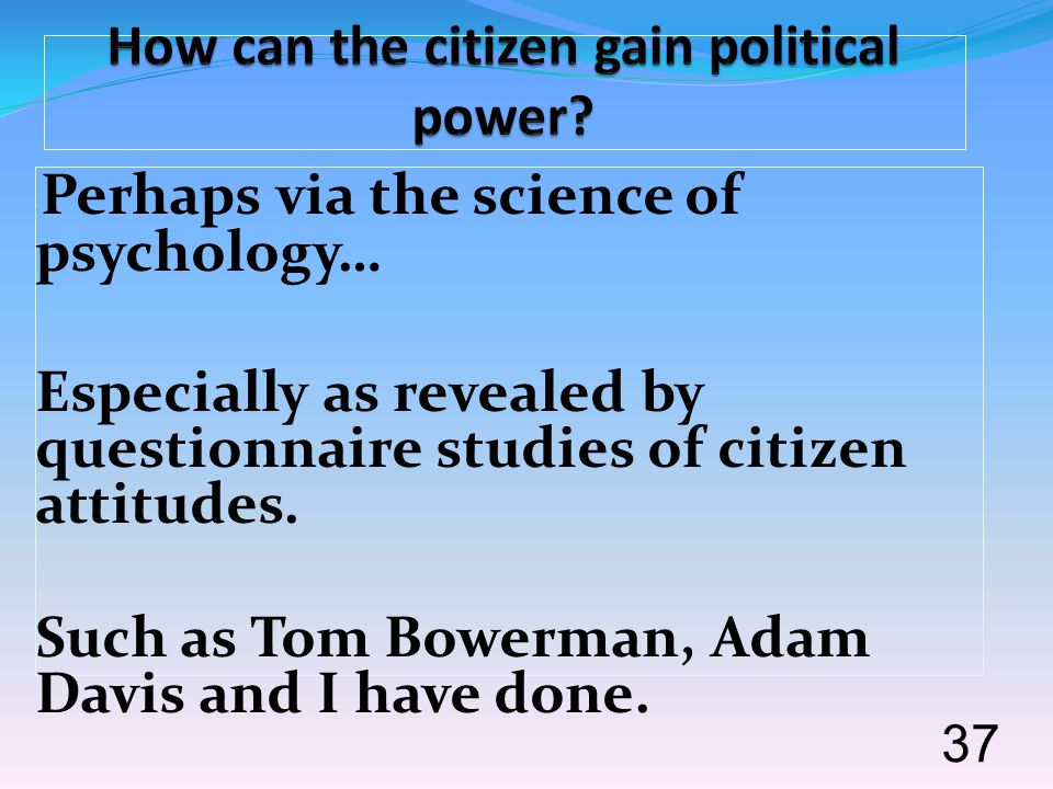 Perhaps via the science of psychology… Especially as revealed by questionnaire studies of citizen attitudes. Such as Tom Bowerman, Adam Davis and I ha