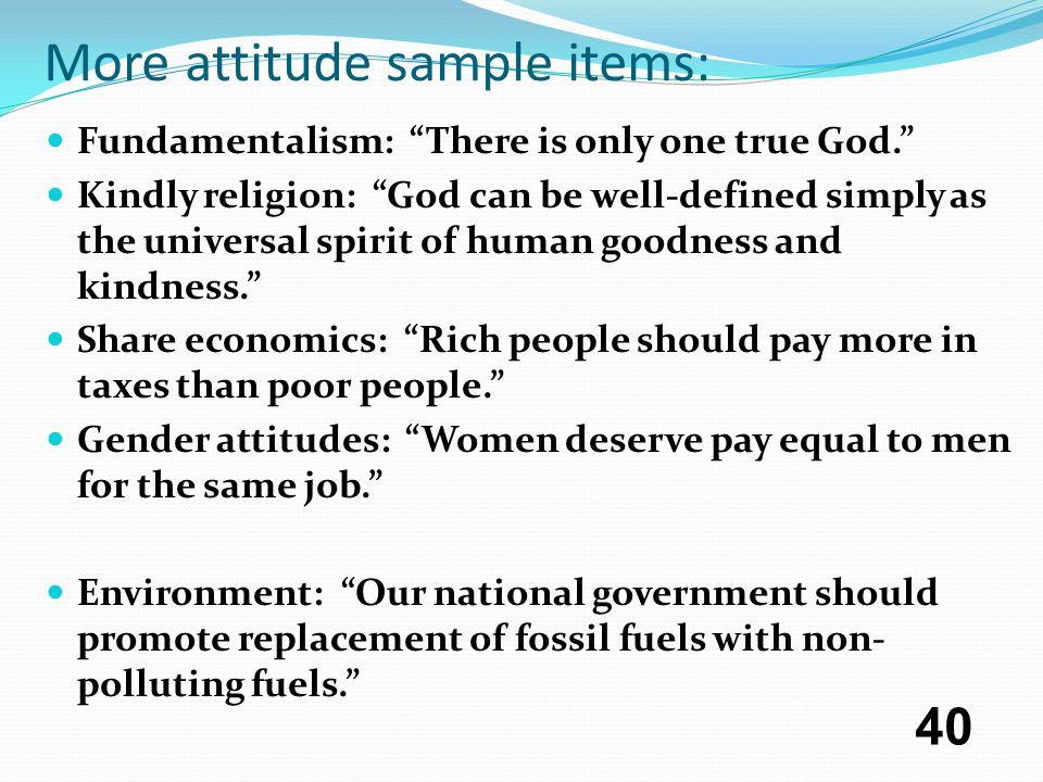 More attitude sample items: Fundamentalism: There is only one true God. Kindly religion: God can be well-defined simply as the universal spirit of human goodness and kindness. Share economics: Rich people should pay more in taxes than poor people. Gender attitudes: Women deserve pay equal to men for the same job. Environment: Our national government should promote replacement of fossil fuels with non- polluting fuels. 40