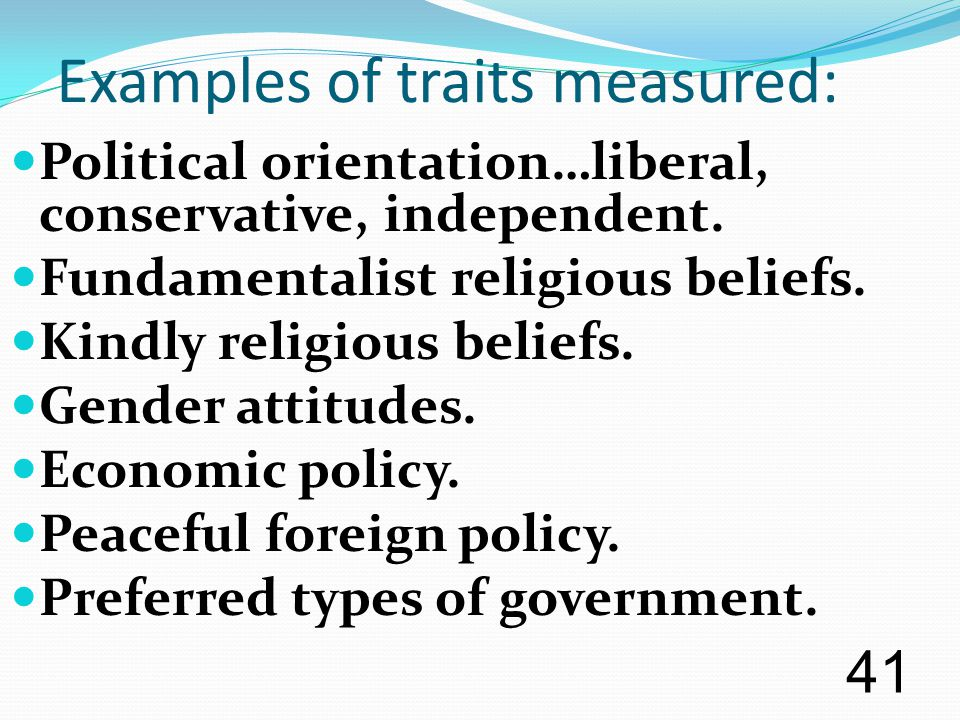 Examples of traits measured: Political orientation…liberal, conservative, independent. Fundamentalist religious beliefs. Kindly religious beliefs. Gen