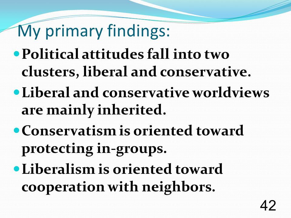 My primary findings: Political attitudes fall into two clusters, liberal and conservative. Liberal and conservative worldviews are mainly inherited. C