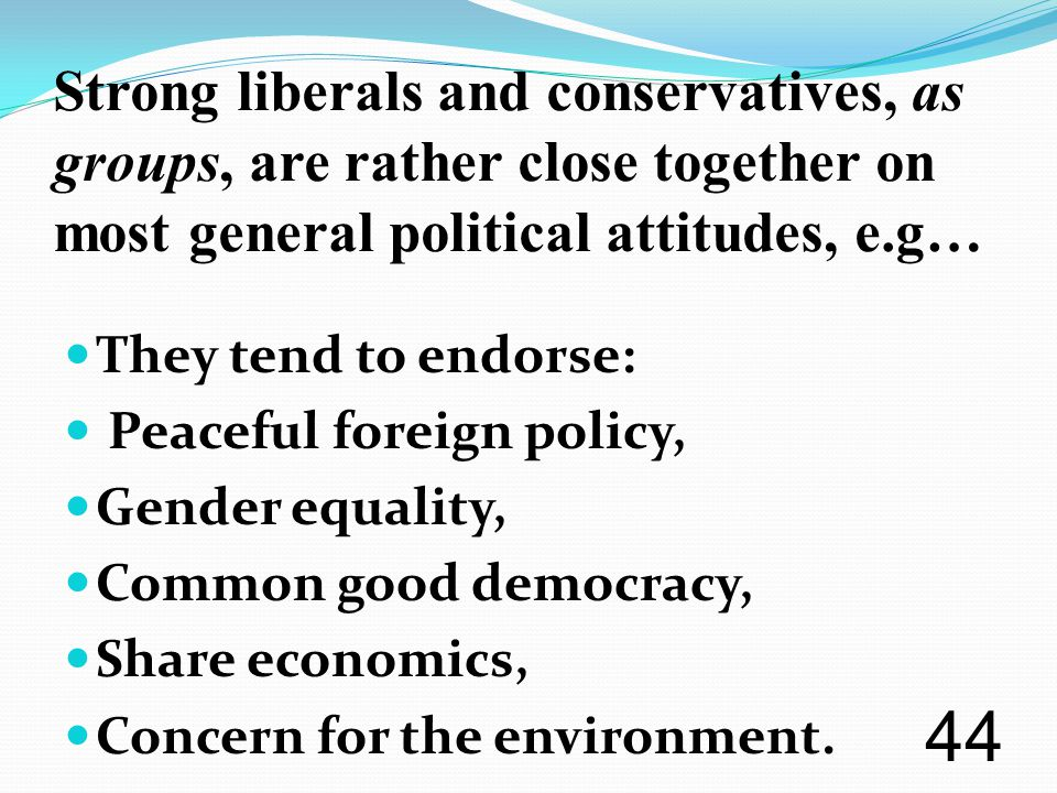 Strong liberals and conservatives, as groups, are rather close together on most general political attitudes, e.g… They tend to endorse: Peaceful foreign policy, Gender equality, Common good democracy, Share economics, Concern for the environment.