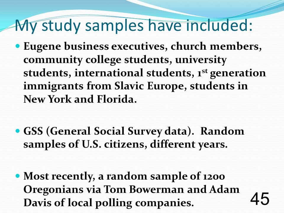 My study samples have included: Eugene business executives, church members, community college students, university students, international students, 1 st generation immigrants from Slavic Europe, students in New York and Florida.