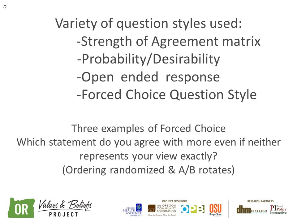 5 Variety of question styles used: -Strength of Agreement matrix -Probability/Desirability -Open ended response -Forced Choice Question Style Three examples of Forced Choice Which statement do you agree with more even if neither represents your view exactly.