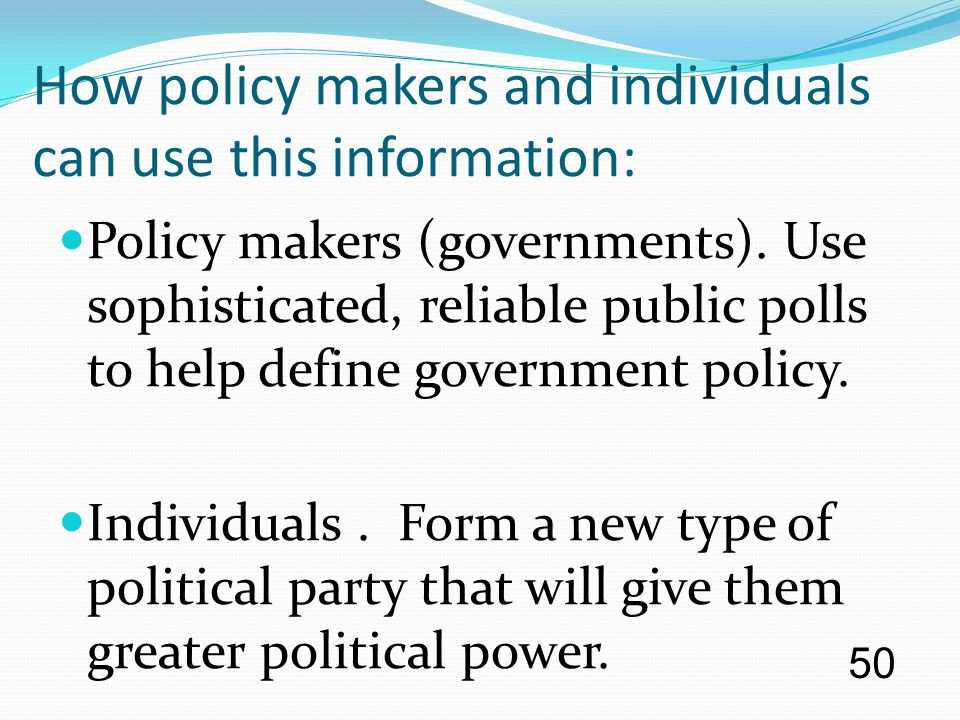 How policy makers and individuals can use this information: Policy makers (governments). Use sophisticated, reliable public polls to help define gover