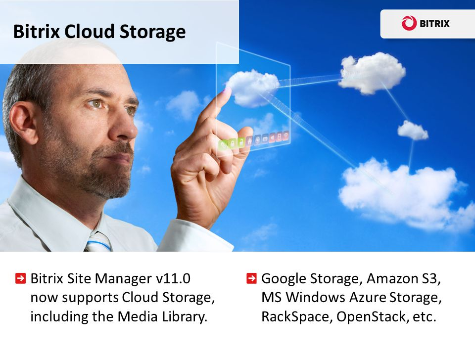 Bitrix Site Manager v11.0 now supports Cloud Storage, including the Media Library. Bitrix Cloud Storage Google Storage, Amazon S3, MS Windows Azure St