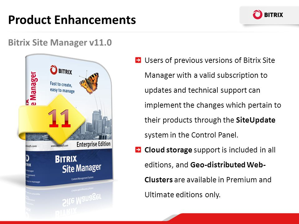Bitrix Site Manager v11.0 Product Enhancements Users of previous versions of Bitrix Site Manager with a valid subscription to updates and technical su