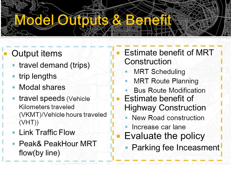 Estimate benefit of MRT Construction  MRT Scheduling  MRT Route Planning  Bus Route Modification  Estimate benefit of Highway Construction  New Road construction  Increase car lane  Evaluate the policy  Parking fee Inceasment  Output items  travel demand (trips)  trip lengths  Modal shares  travel speeds (Vehicle Kilometers traveled (VKMT)/Vehicle hours traveled (VHT))  Link Traffic Flow  Peak& PeakHour MRT flow(by line)