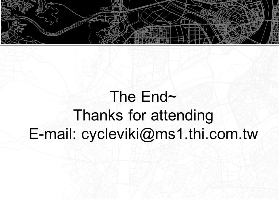 The End~ Thanks for attending E-mail: cycleviki@ms1.thi.com.tw