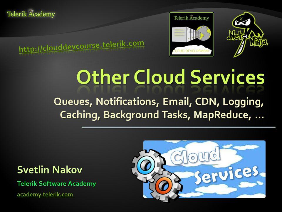 Queues, Notifications, Email, CDN, Logging, Caching, Background Tasks, MapReduce, … Svetlin Nakov Telerik Software Academy academy.telerik.com
