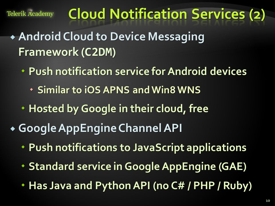  Android Cloud to Device Messaging Framework ( C2DM )  Push notification service for Android devices  Similar to iOS APNS and Win8 WNS  Hosted by Google in their cloud, free  Google AppEngine Channel API  Push notifications to JavaScript applications  Standard service in Google AppEngine (GAE)  Has Java and Python API (no C# / PHP / Ruby) 10
