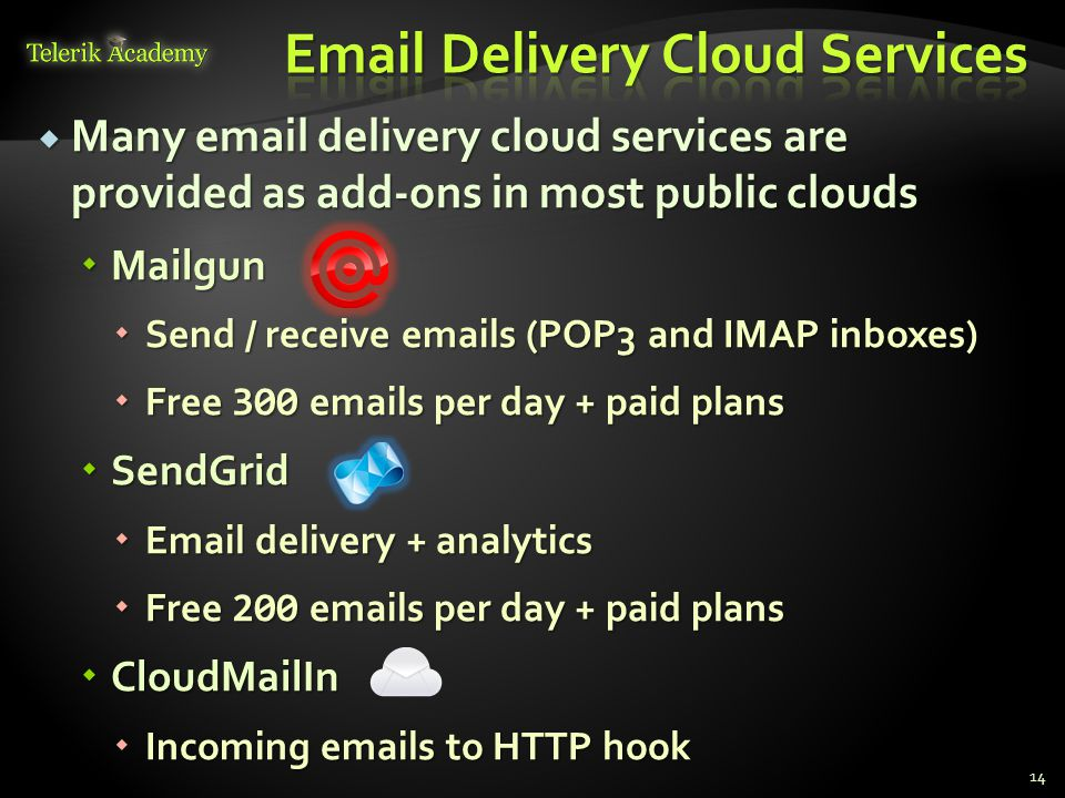  Many email delivery cloud services are provided as add-ons in most public clouds  Mailgun  Send / receive emails (POP3 and IMAP inboxes)  Free 300 emails per day + paid plans  SendGrid  Email delivery + analytics  Free 200 emails per day + paid plans  CloudMailIn  Incoming emails to HTTP hook 14