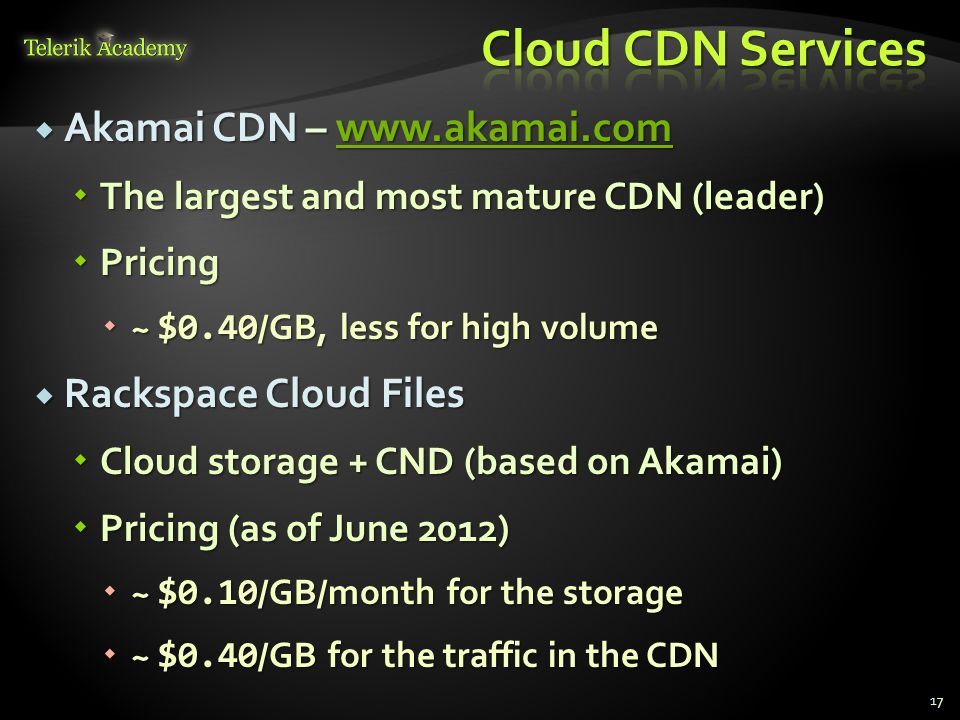  Akamai CDN – www.akamai.com www.akamai.com  The largest and most mature CDN (leader)  Pricing  ~ $0.40 /GB, less for high volume  Rackspace Cloud Files  Cloud storage + CND (based on Akamai)  Pricing (as of June 2012)  ~ $0.10 /GB/month for the storage  ~ $0.40 /GB for the traffic in the CDN 17