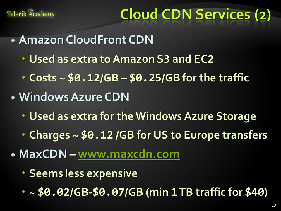  Amazon CloudFront CDN  Used as extra to Amazon S 3 and EC 2  Costs ~ $0.12 /GB – $0.25 /GB for the traffic  Windows Azure CDN  Used as extra for the Windows Azure Storage  Charges ~ $0.12 /GB for US to Europe transfers  MaxCDN – www.maxcdn.com www.maxcdn.com  Seems less expensive  ~ $0.02 /GB- $0.07 /GB (min 1 TB traffic for $40 ) 18
