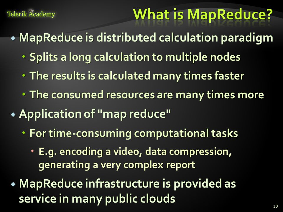  MapReduce is distributed calculation paradigm  Splits a long calculation to multiple nodes  The results is calculated many times faster  The consumed resources are many times more  Application of map reduce  For time-consuming computational tasks  E.g.