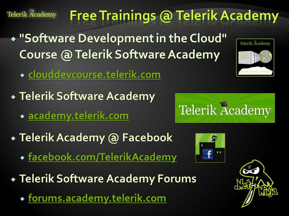  Software Development in the Cloud Course @ Telerik Software Academy  clouddevcourse.telerik.com clouddevcourse.telerik.com  Telerik Software Academy  academy.telerik.com academy.telerik.com  Telerik Academy @ Facebook  facebook.com/TelerikAcademy facebook.com/TelerikAcademy  Telerik Software Academy Forums  forums.academy.telerik.com forums.academy.telerik.com