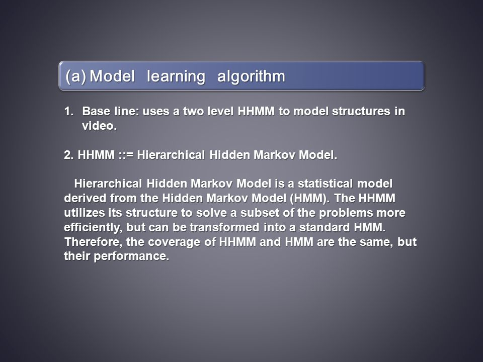 (a) Model learning algorithm 1.Base line: uses a two level HHMM to model structures in video. 2. HHMM ::= Hierarchical Hidden Markov Model. Hierarchic