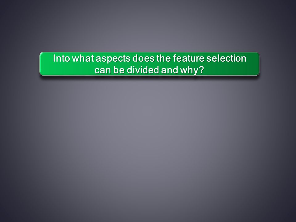 Into what aspects does the feature selection can be divided and why