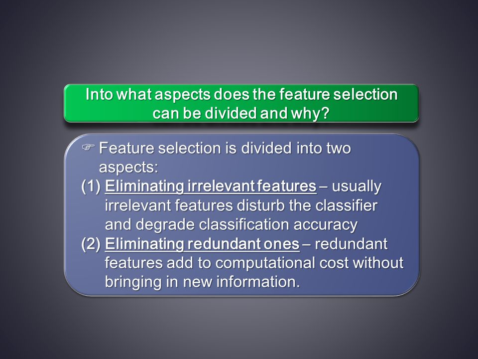  Feature selection is divided into two aspects: (1)Eliminating irrelevant features – usually irrelevant features disturb the classifier and degrade classification accuracy (2)Eliminating redundant ones – redundant features add to computational cost without bringing in new information.