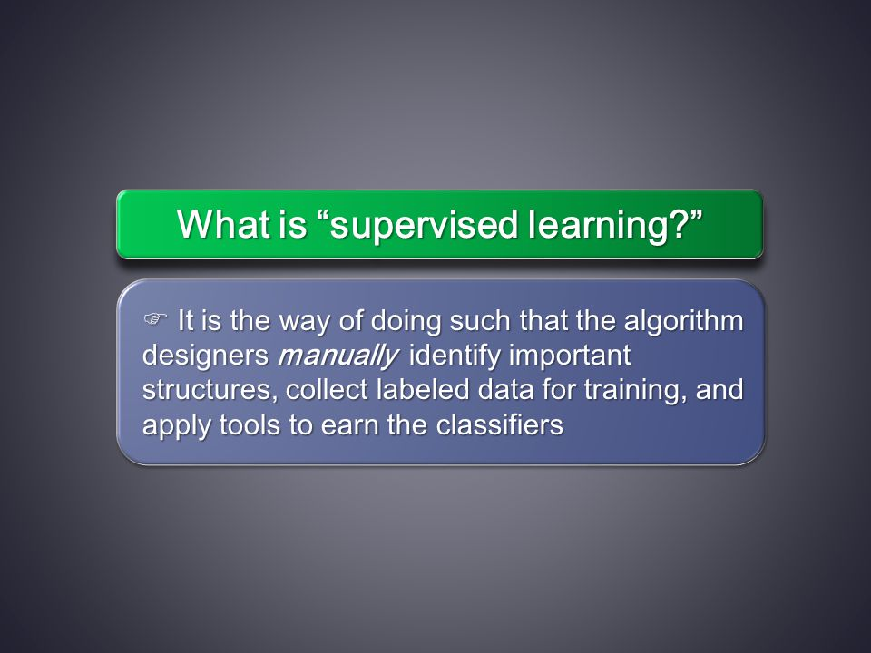  It is the way of doing such that the algorithm designers manually identify important structures, collect labeled data for training, and apply tools to earn the classifiers